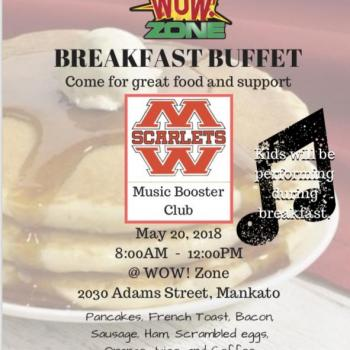 Mankato West Booster Club is having a fundraiser at the WOW Zone.  Funds raised goto the enrichment of the music programs at Manakto West High School.  Pancakes, French toast, Bacon, Sausage, Ham, Scrambled eggs, Orange Juice and coffee.  Adults $12, Kids $5 and children under 4 are free. Come help support the music programs! Mankato West students will be performing.