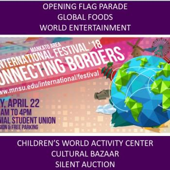 Connecting Borders is the theme for the 2018 Mankato Area International Festival on Sunday, April 22, in the Centennial Student Union at Minnesota State University, Mankato. The festival runs from 11 a.m. to 4 p.m. Free admission and parking. Activities include and opening flag parade, global foods, world entertainment, children's world activity center, cultural bazaar and a silent auction. Visit website at www.mnsu.edu/international/festival